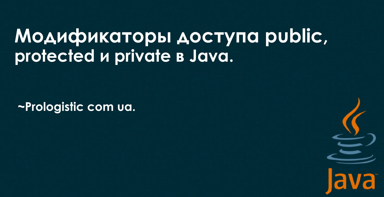 Модификаторы доступа public, protected и private в Java. ~Prologistic.com.ua