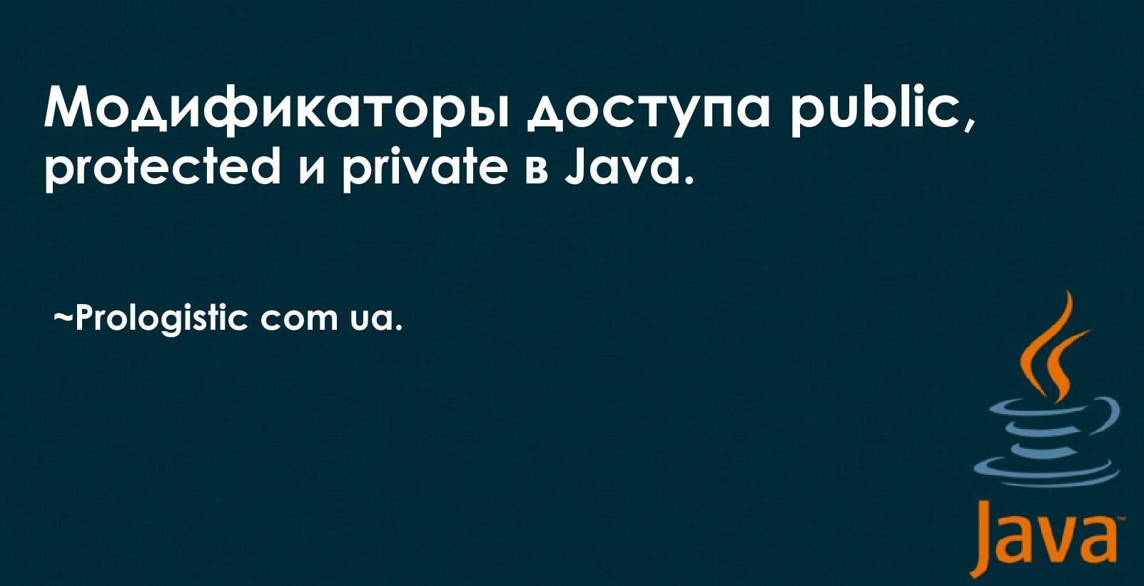 Модификаторы доступа public, protected и private в Java. ~Prologistic.com.ua