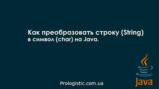Как преобразовать строку (String) в символ (char) на Java