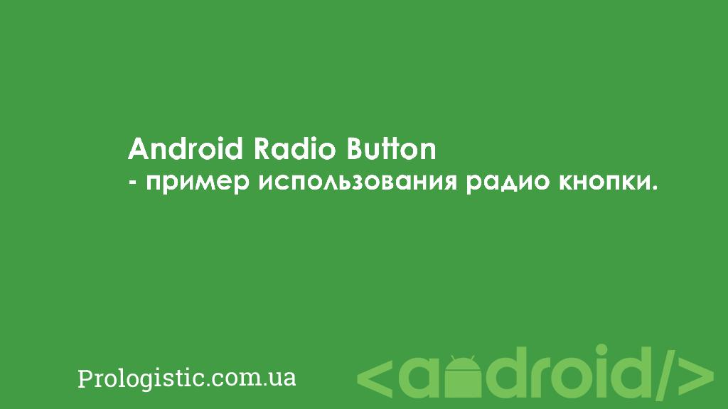Android Radio Button - пример использования радио кнопки | Prologistic.com.ua