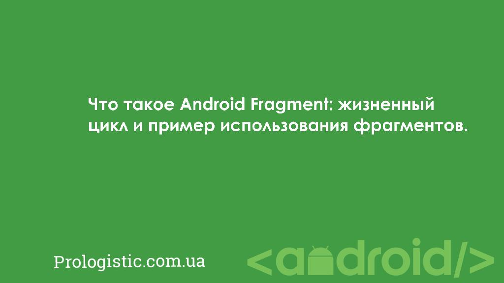 Что такое Android Fragment: жизненный цикл и пример использования фрагментов | Prologistic.com.ua
