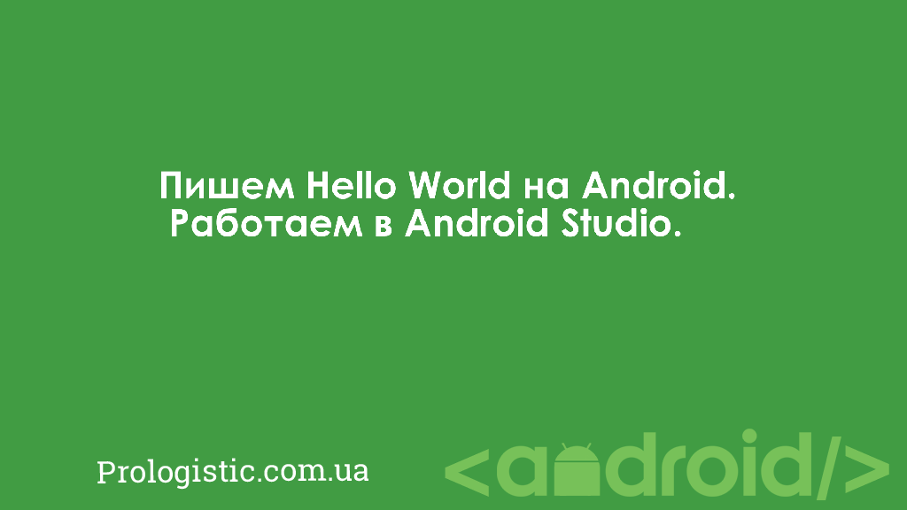 Пишем Hello World на Android. Работаем в Android Studio | Prologistic.com.ua