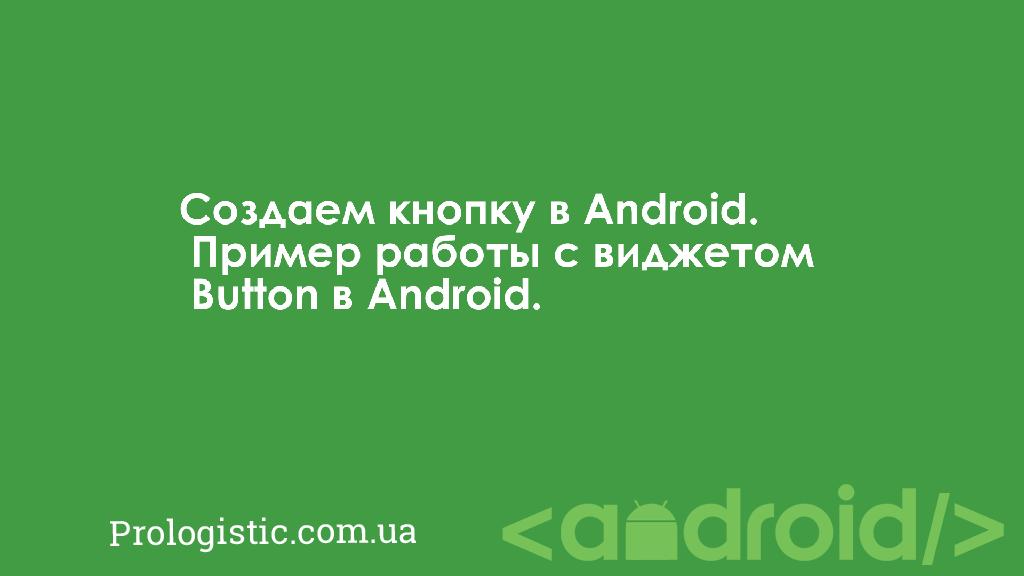 Создаем кнопку в Android. Пример работы с виджетом Button в Android | Prologistic.com.ua