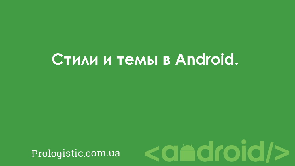Стили и темы в Android | Prologistic.com.ua