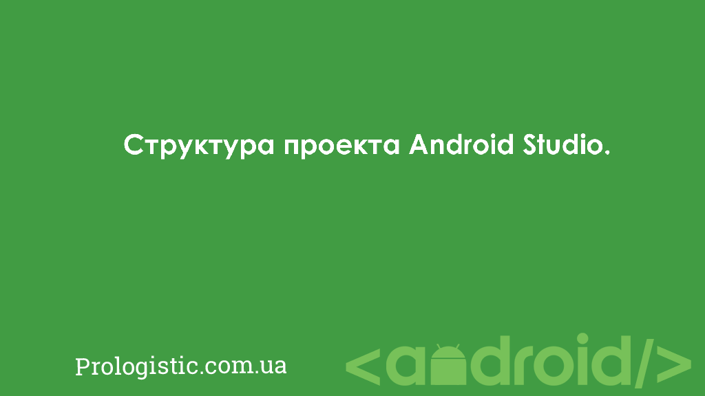 Структура проекта Android Studio | Prologistic.com.ua