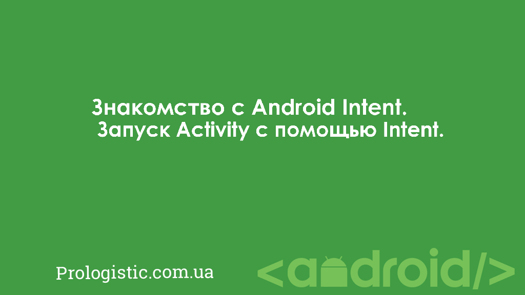 Знакомство с Android Intent. Запуск Activity с помощью Intent | Prologistic.com.ua