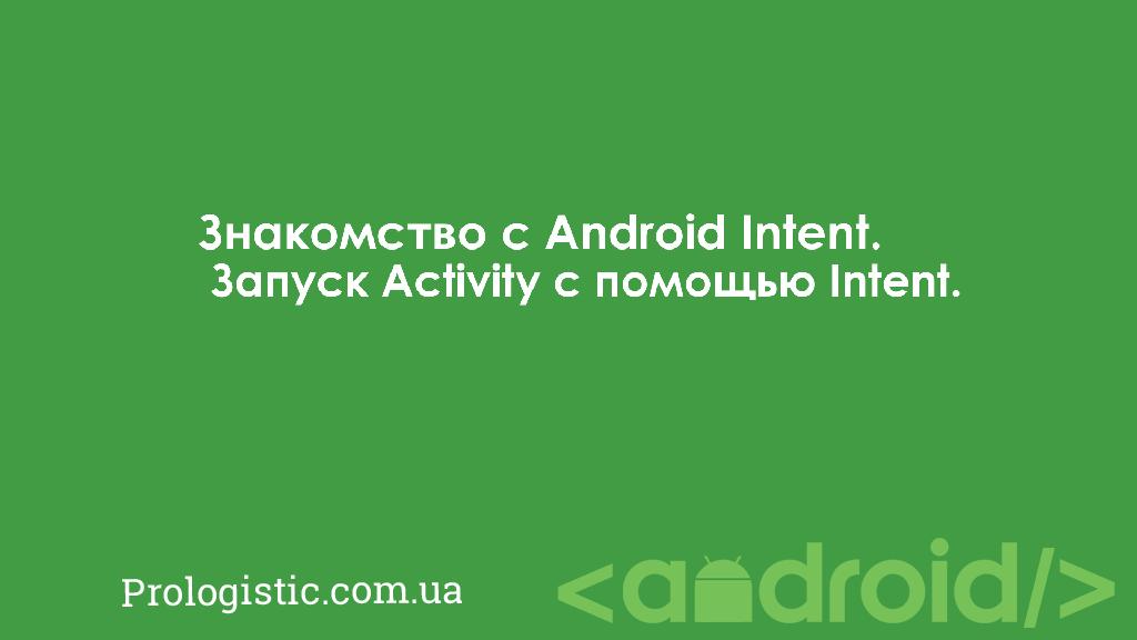 Знакомство с Android Intent. Запуск Activity с помощью Intent | Prologistic.com.ua
