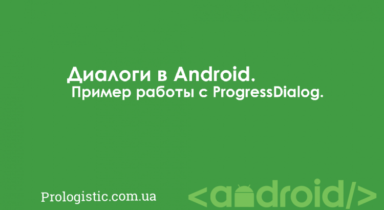 Диалоги в Android. Пример работы с ProgressDialog | Prologistic.com.ua