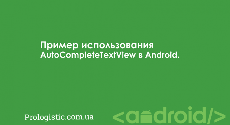 Пример использования AutoCompleteTextView в Android | Prologistic.com.ua
