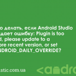 Что делать, если Android Studio выдает ошибку: Plugin is too old, please update to a more recent version, or set ANDROID_DAILY_OVERRIDE?