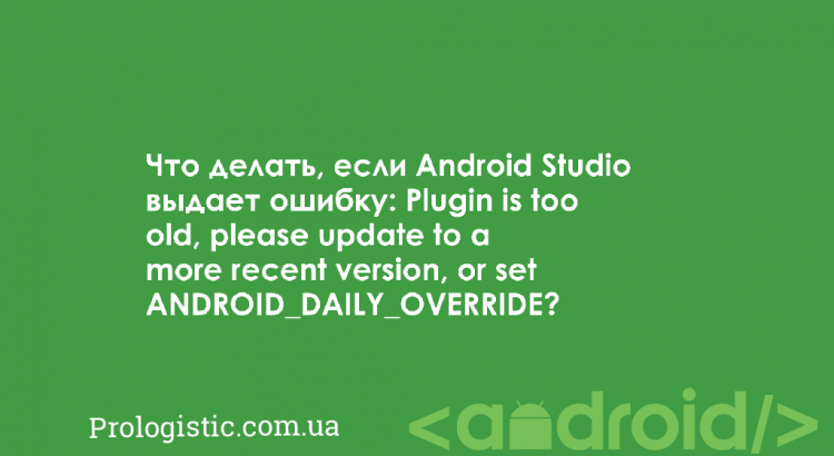 Что делать, если Android Studio выдает ошибку: Plugin is too old, please update to a more recent version, or set ANDROID_DAILY_OVERRIDE? | Prologistic.com.ua