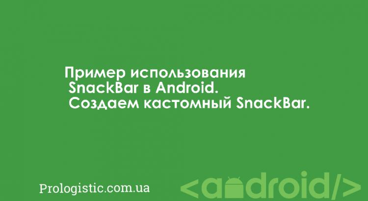 Пример использования SnackBar в Android. Создаем кастомный SnackBar | Prologistic.com.ua