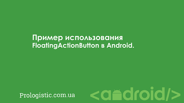 Пример использования FloatingActionButton в Android | Prologistic.com.ua