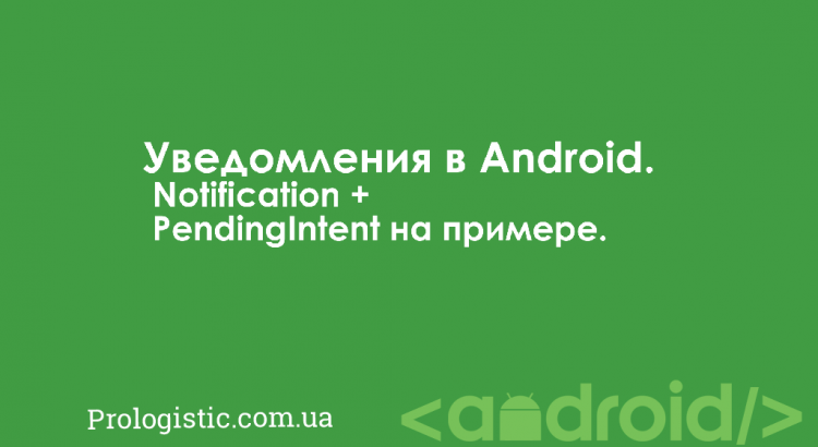 Уведомления в Android. Notification + PendingIntent на примере | Prologistic.com.ua