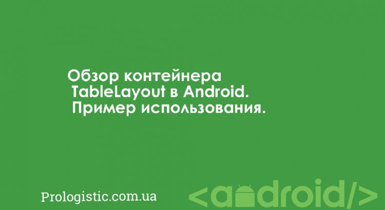 Обзор контейнера TableLayout в Android. Пример использования | Prologistic.com.ua