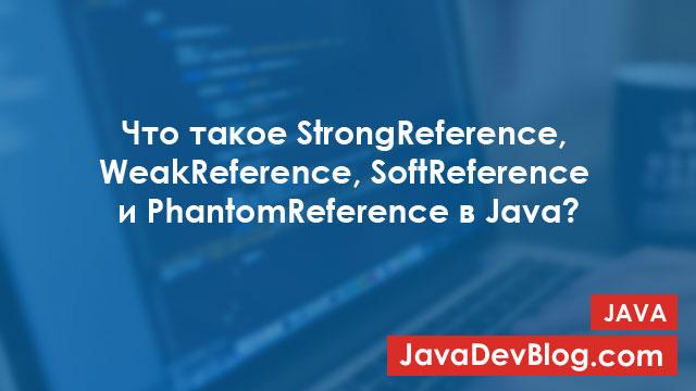 Типы ссылок в Java: StrongReference, WeakReference, SoftReference и PhantomReference